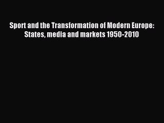 [PDF] Sport and the Transformation of Modern Europe: States media and markets 1950-2010 Download