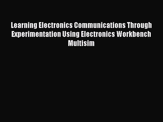 Read Learning Electronics Communications Through Experimentation Using Electronics Workbench