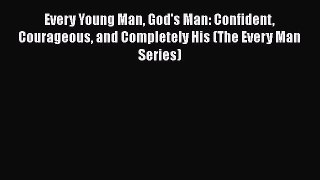 Read Every Young Man God's Man: Confident Courageous and Completely His (The Every Man Series)