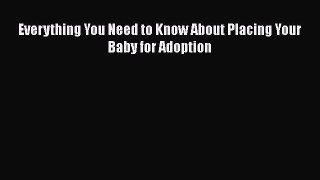 Download Everything You Need to Know About Placing Your Baby for Adoption PDF Online