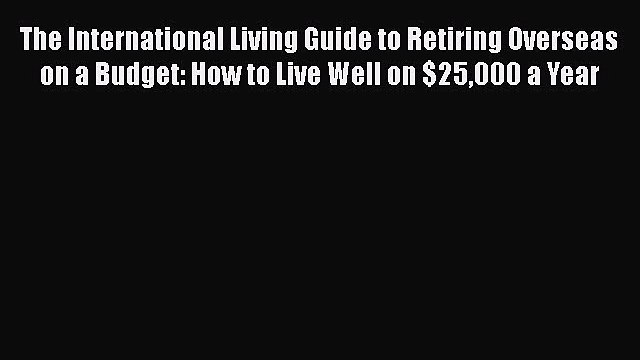 Read The International Living Guide to Retiring Overseas on a Budget: How to Live Well on $25000