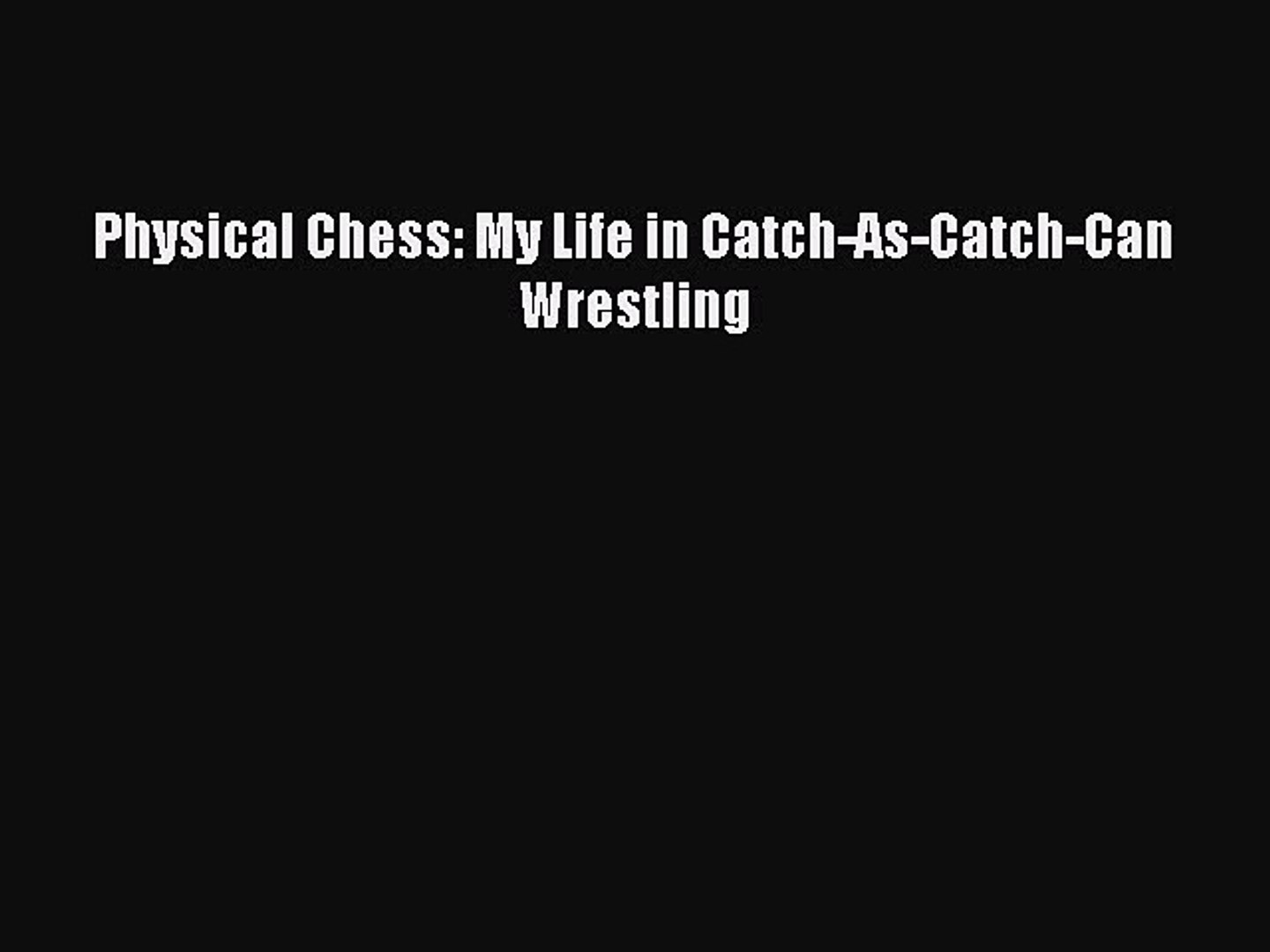 Read Physical Chess: My Life in Catch-As-Catch-Can Wrestling E-Book Download