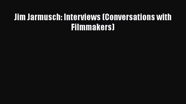 PDF Jim Jarmusch: Interviews (Conversations with Filmmakers)  Read Online