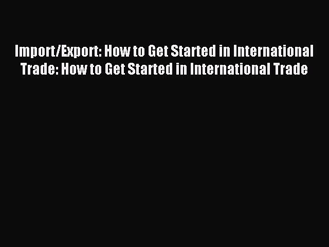 [PDF] Import/Export: How to Get Started in International Trade: How to Get Started in International