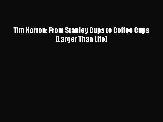 Read Tim Horton: From Stanley Cups to Coffee Cups (Larger Than Life) Ebook PDF