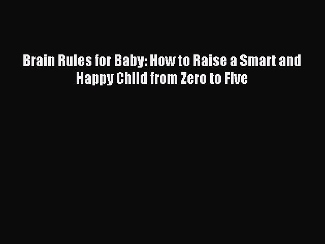 Read Brain Rules for Baby: How to Raise a Smart and Happy Child from Zero to Five Ebook Free
