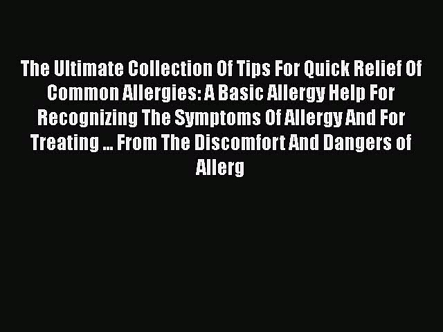 Read Books The Ultimate Collection Of Tips For Quick Relief Of Common Allergies: A Basic Allergy