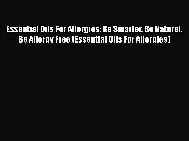 Read Books Essential Oils For Allergies: Be Smarter. Be Natural. Be Allergy Free (Essential