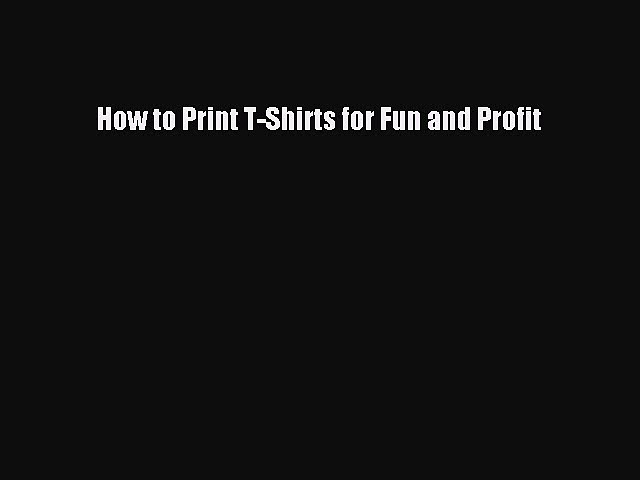 Download How to Print T-Shirts for Fun and Profit Ebook Free