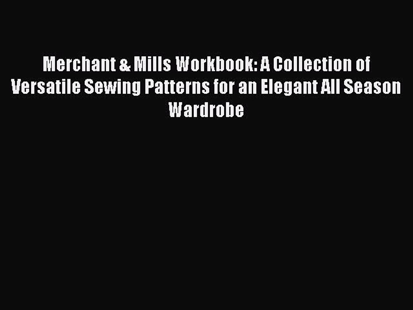 Read Merchant & Mills Workbook: A Collection of Versatile Sewing Patterns for an Elegant All