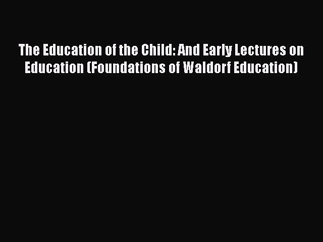 Read The Education of the Child: And Early Lectures on Education (Foundations of Waldorf Education)