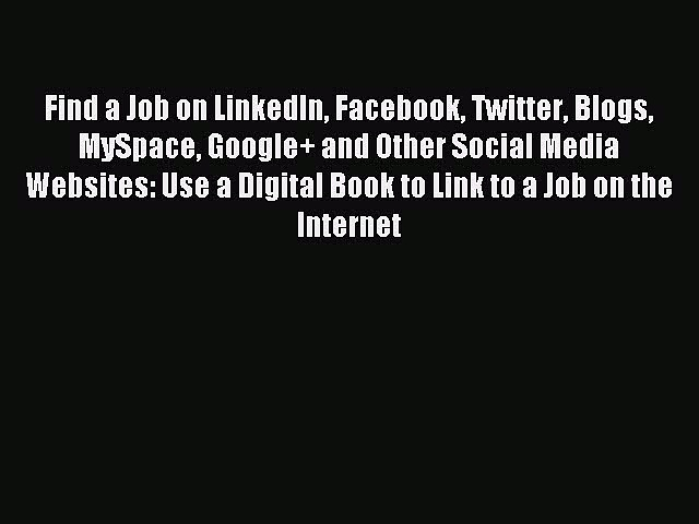 Download Find a Job on LinkedIn Facebook Twitter Blogs MySpace Google+ and Other Social Media