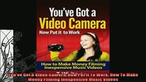 READ book  Youve Got A Video Camera Now Put It To Work How To Make Money Filming Inexpensive Music  FREE BOOOK ONLINE