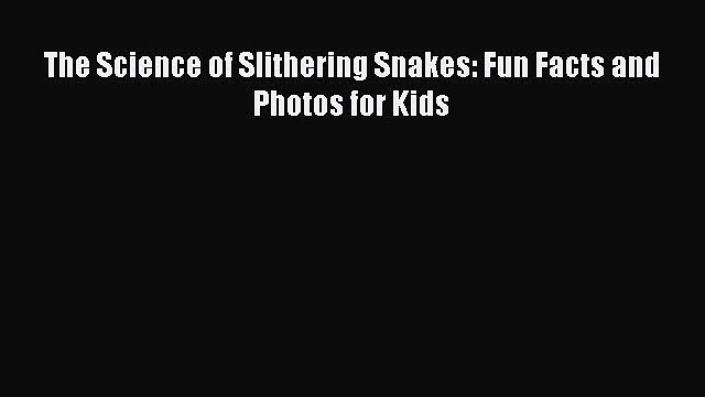 Download The Science of Slithering Snakes: Fun Facts and Photos for Kids  Read Online