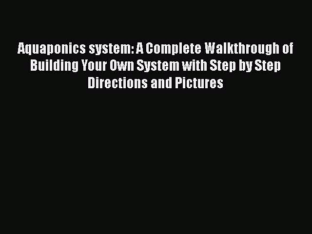 Download Aquaponics system: A Complete Walkthrough of Building Your Own System with Step by
