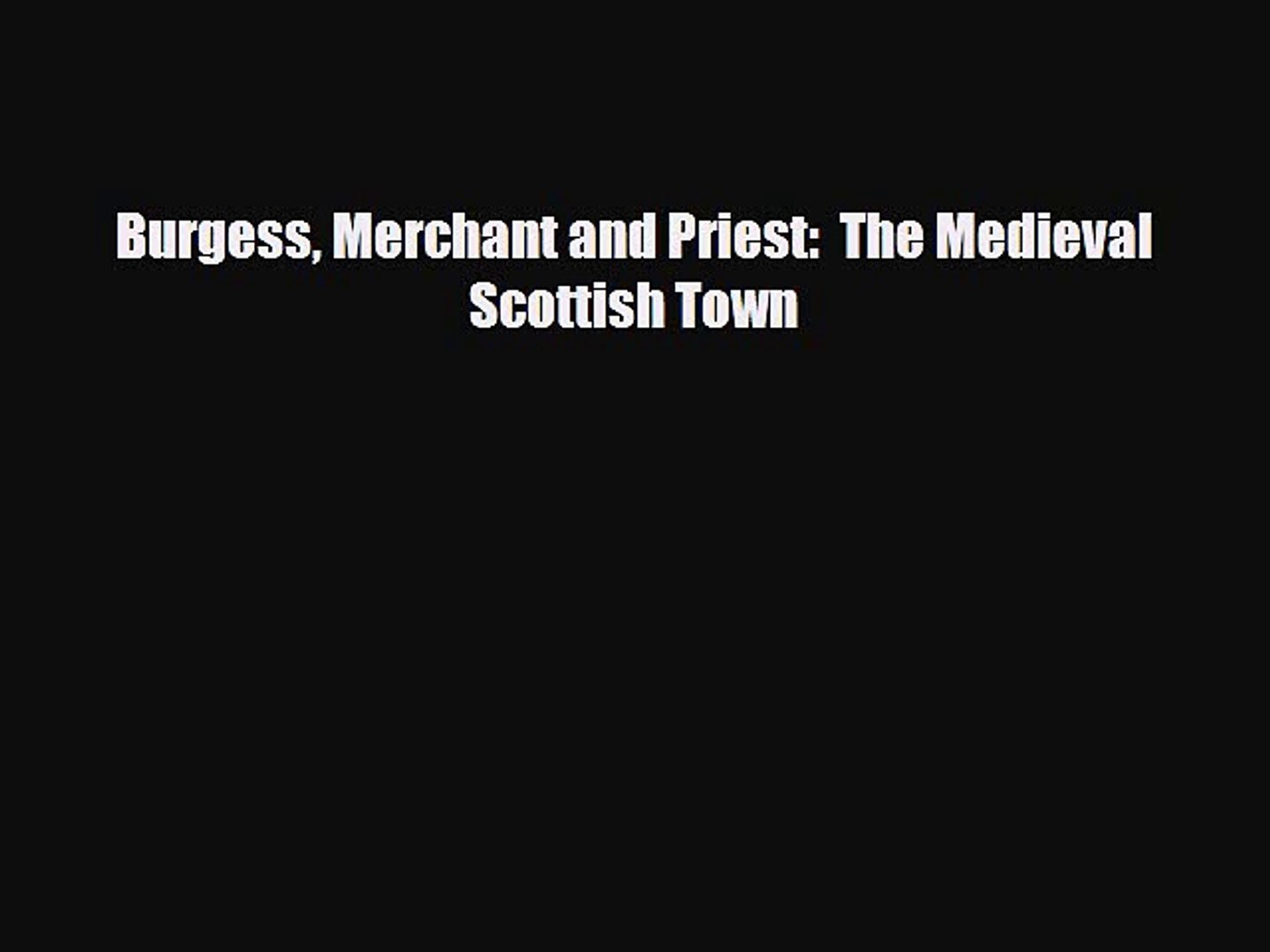 Download Books Burgess Merchant and Priest:  The Medieval Scottish Town PDF Online
