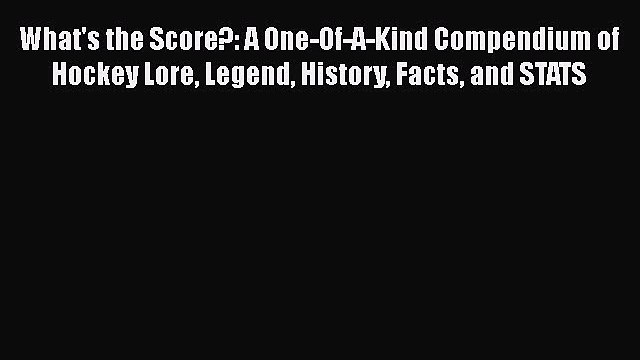 PDF What's the Score?: A One-Of-A-Kind Compendium of Hockey Lore Legend History Facts and STATS