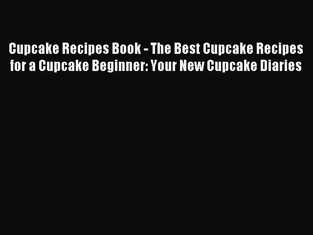 Read Cupcake Recipes Book The Best Cupcake Recipes For A Cupcake Beginner Your New Cupcake