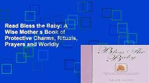 Read Bless the Baby: A Wise Mother s Book of Protective Charms, Rituals, Prayers and Worldly