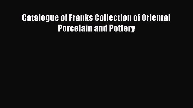 Read Catalogue of Franks Collection of Oriental Porcelain and Pottery Ebook Free