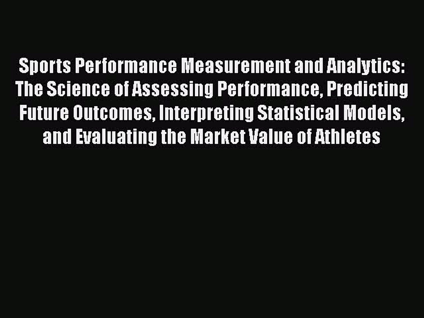 Sports Performance Measurement and Analytics: The Science of Assessing Performance Predicting Future Outcomes and Evaluating the Market Value of Athletes Interpreting Statistical Models