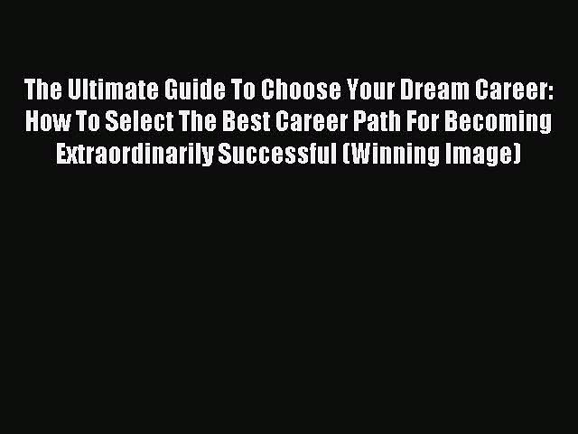 Read The Ultimate Guide To Choose Your Dream Career: How To Select The Best Career Path For