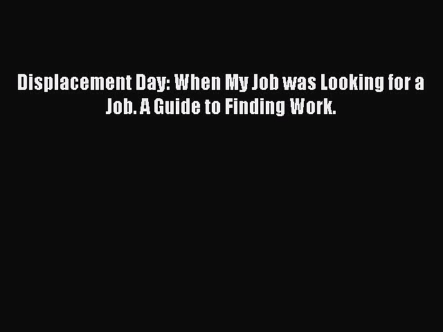 Read Displacement Day: When My Job was Looking for a Job. A Guide to Finding Work. ebook textbooks