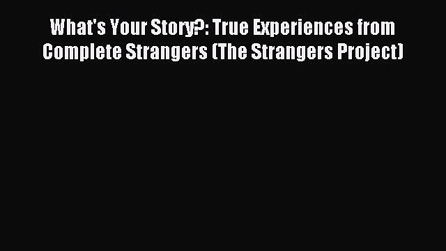 Read What's Your Story?: True Experiences from Complete Strangers (The Strangers Project) Ebook