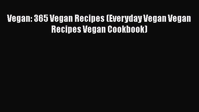 Read Vegan: 365 Vegan Recipes (Everyday Vegan Vegan Recipes Vegan Cookbook) Ebook Free
