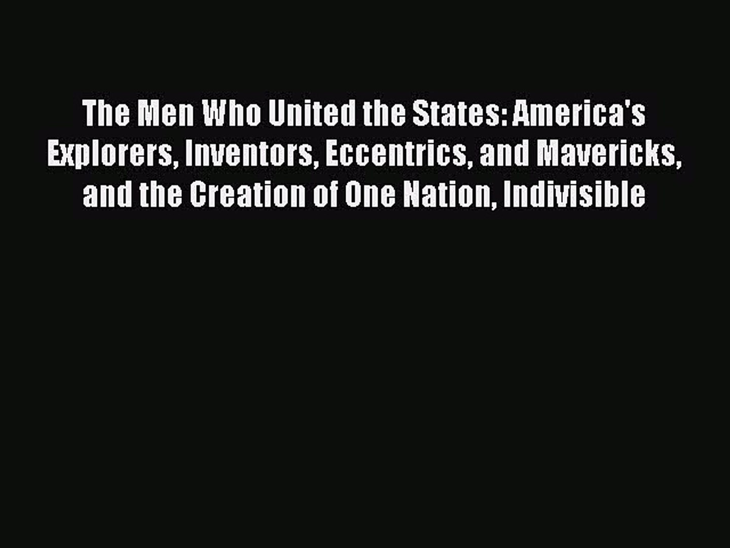 The Men Who United the States: Americas Explorers and the Creation of One Nation Indivisible Eccentrics Inventors and Mavericks