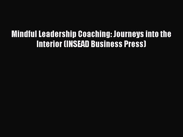 Read Books Mindful Leadership Coaching: Journeys into the Interior (INSEAD Business Press)