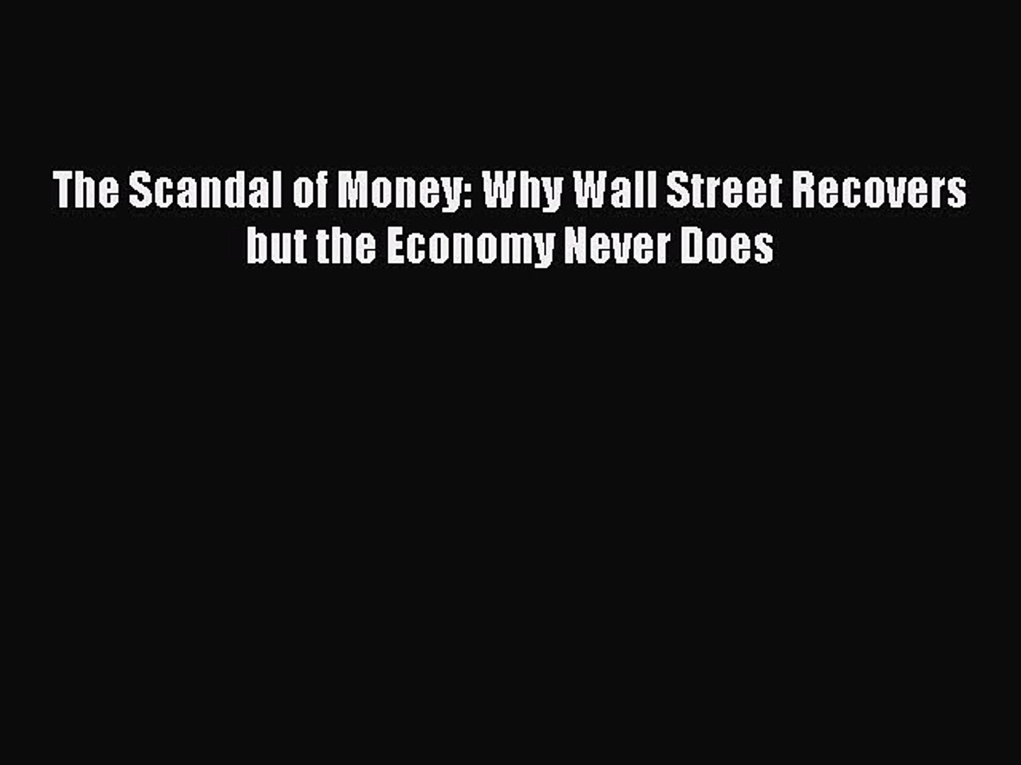 Why Wall Street Recovers but the Economy Never Does The Scandal of Money