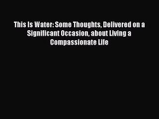 Read This Is Water: Some Thoughts Delivered on a Significant Occasion about Living a Compassionate