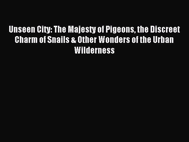 Download Unseen City: The Majesty of Pigeons the Discreet Charm of Snails & Other Wonders of