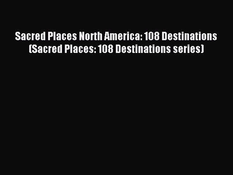 Read Sacred Places North America: 108 Destinations (Sacred Places: 108 Destinations series)