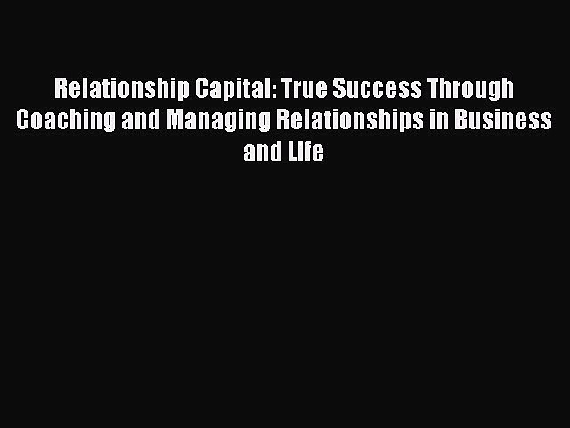 Read Relationship Capital: True Success Through Coaching and Managing Relationships in Business
