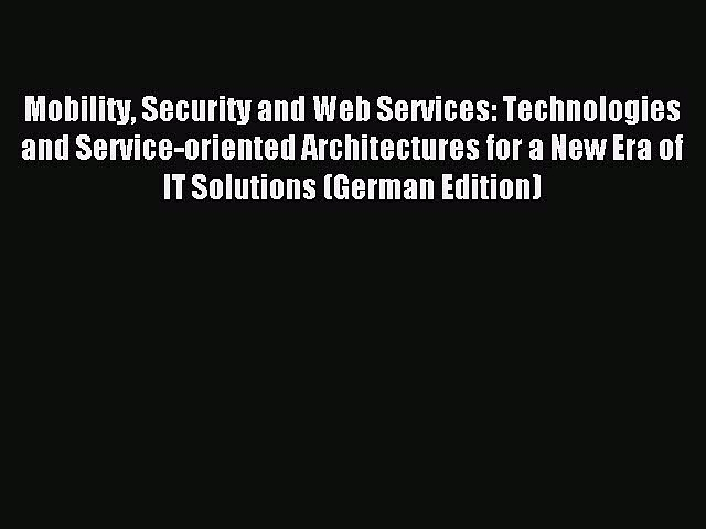 Read Mobility Security and Web Services: Technologies and Service-oriented Architectures for