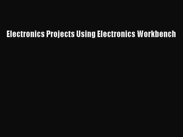 Download Electronics Projects Using Electronics Workbench Ebook Online