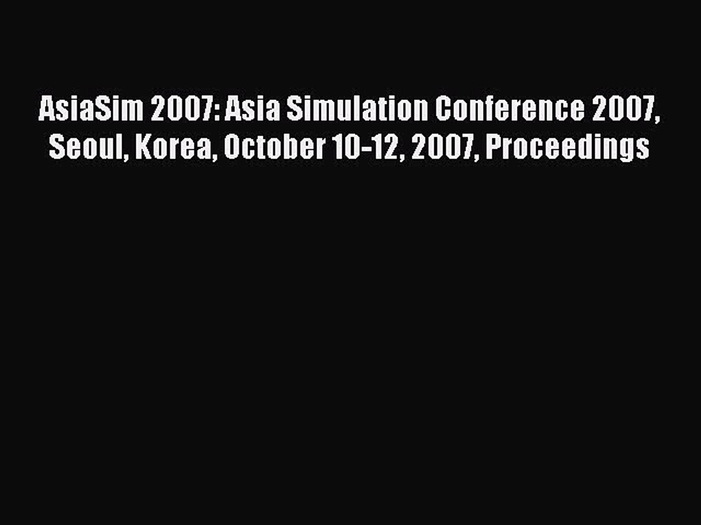 Download AsiaSim 2007: Asia Simulation Conference 2007 Seoul Korea October 10-12 2007 Proceedings