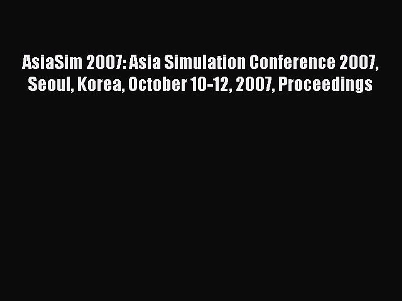 Download AsiaSim 2007: Asia Simulation Conference 2007 Seoul Korea October 10-12 2007 Proceedings