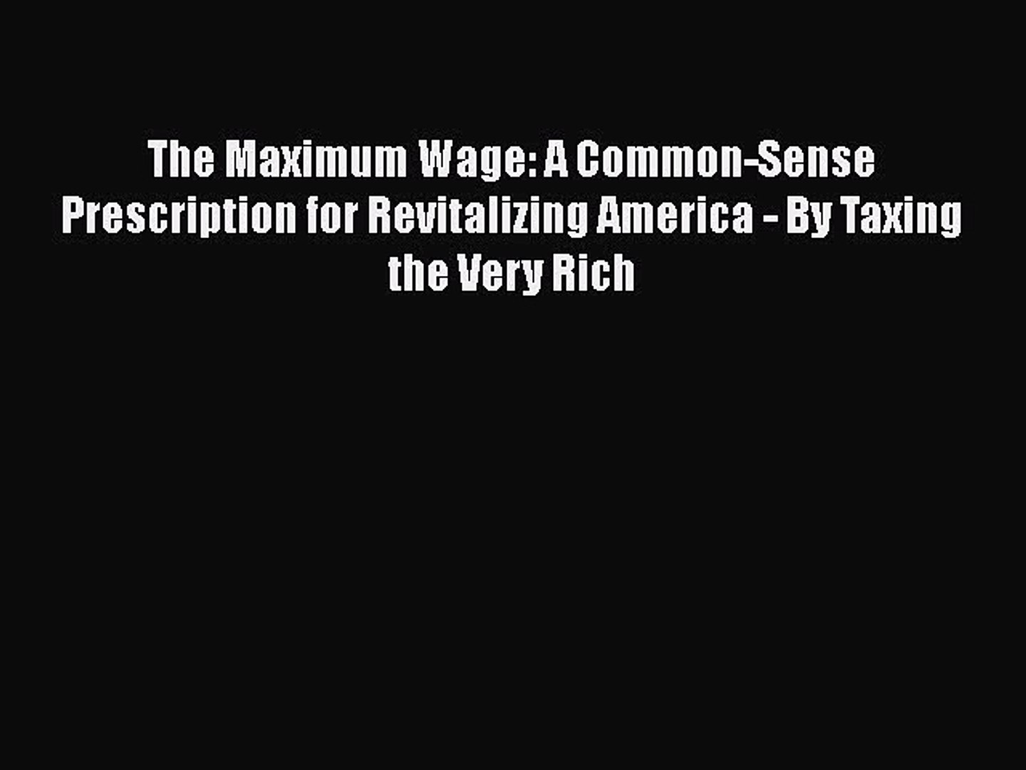 [Read] The Maximum Wage: A Common-Sense Prescription for Revitalizing America - By Taxing the