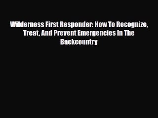 Read Book Wilderness First Responder: How To Recognize Treat And Prevent Emergencies In The