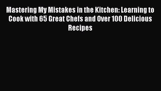 [PDF] Mastering My Mistakes in the Kitchen: Learning to Cook with 65 Great Chefs and Over 100