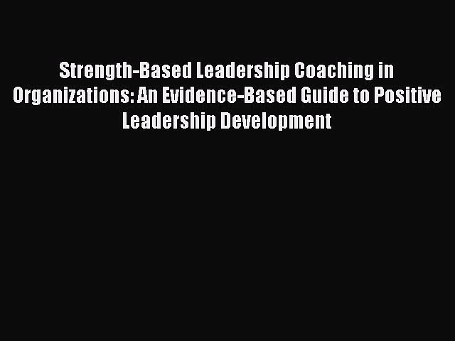 Read Book Strength-Based Leadership Coaching in Organizations: An Evidence-Based Guide to Positive