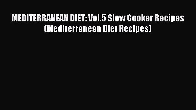 Read MEDITERRANEAN DIET: Vol.5 Slow Cooker Recipes (Mediterranean Diet Recipes) Ebook Free