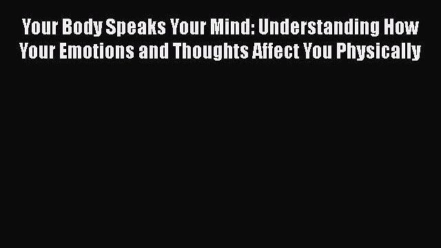 Download Your Body Speaks Your Mind: Understanding How Your Emotions and Thoughts Affect You