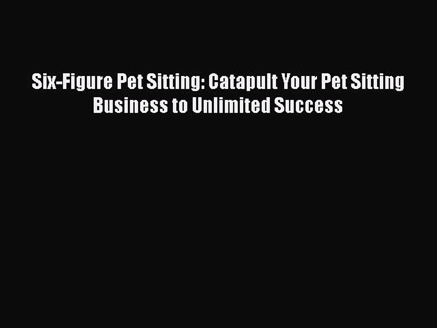 [PDF] Six-Figure Pet Sitting: Catapult Your Pet Sitting Business to Unlimited Success Free