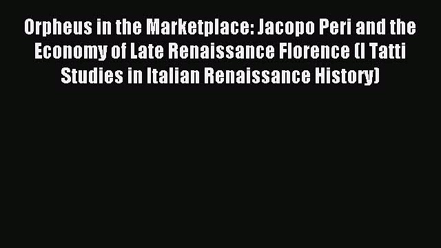 Read Orpheus in the Marketplace: Jacopo Peri and the Economy of Late Renaissance Florence (I