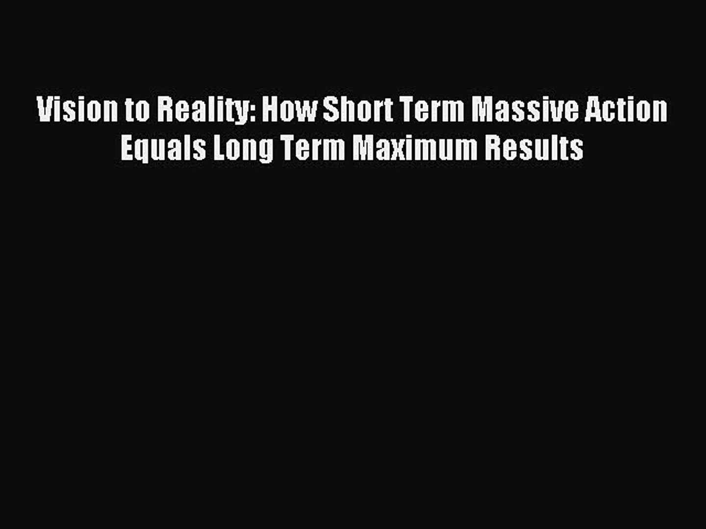 How Short Term Massive Action Equals Long Term Maximum Results Vision to Reality