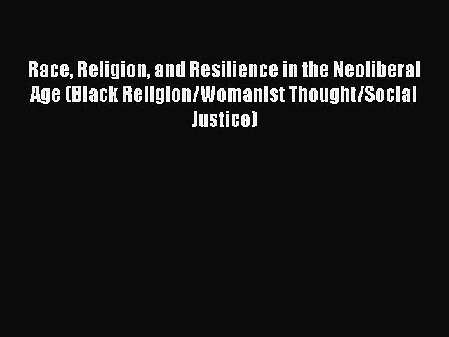 Read Books Race Religion and Resilience in the Neoliberal Age (Black Religion/Womanist Thought/Social